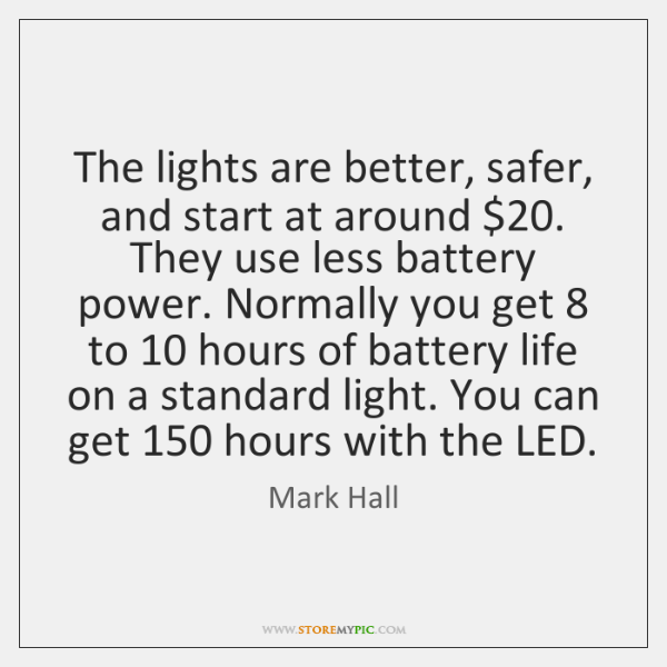 The lights are better, safer, and start at around $20. They use less ...