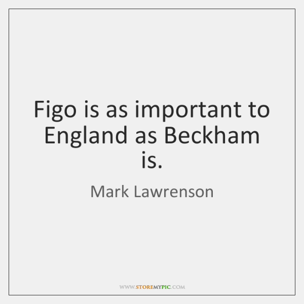 Figo is as important to England as Beckham is.