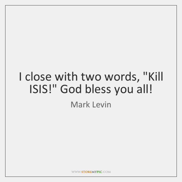 "I close with two words, ""Kill ISIS!"" God bless you all!"