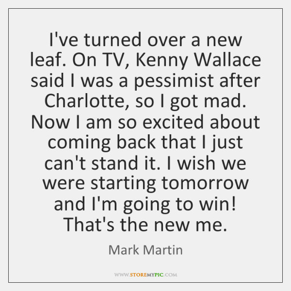 I've turned over a new leaf. On TV, Kenny Wallace said I ...