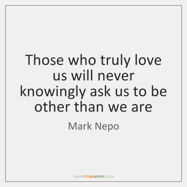 Those who truly love us will never knowingly ask us to be ...