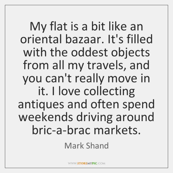 My flat is a bit like an oriental bazaar. It's filled with ...