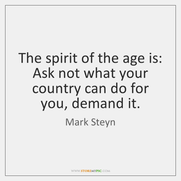 The spirit of the age is: Ask not what your country can ...