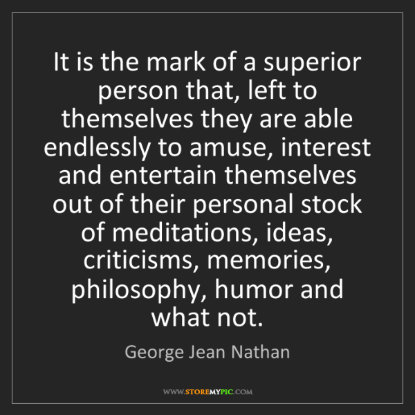 George Jean Nathan: It is the mark of a superior person that, left to themselves...