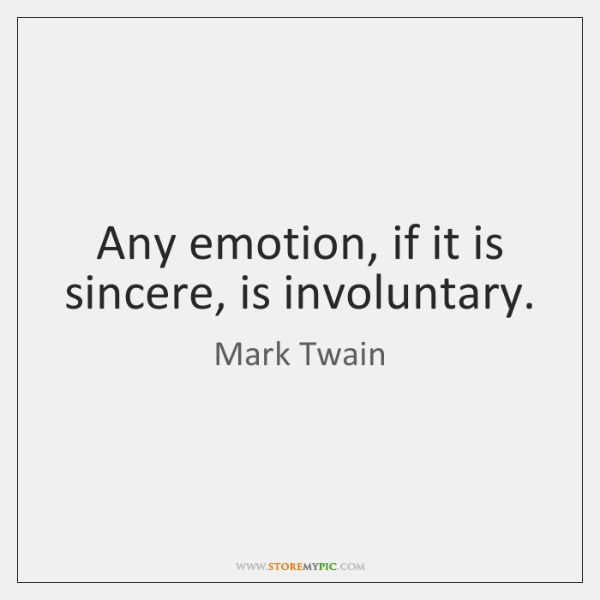 Any emotion, if it is sincere, is involuntary.