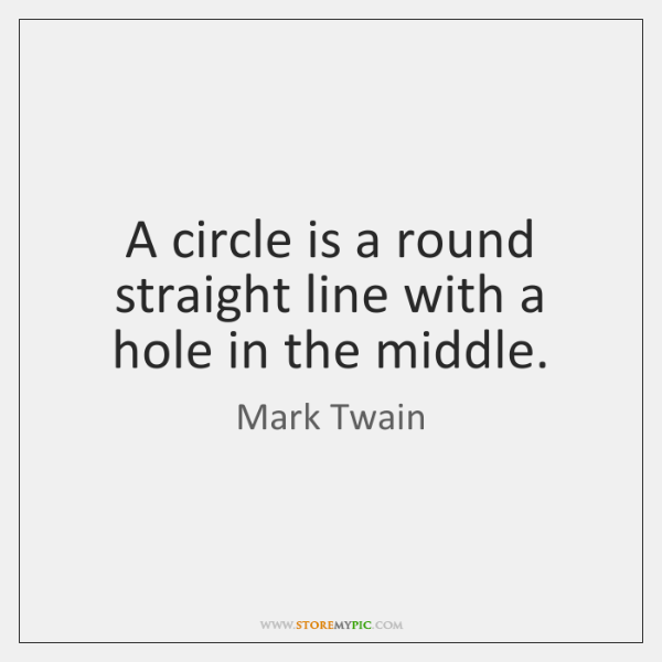 A circle is a round straight line with a hole in the ...