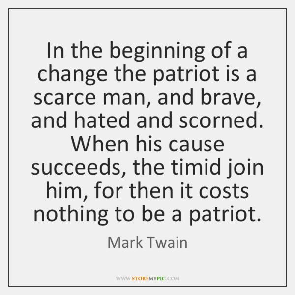 In the beginning of a change the patriot is a scarce man, ...