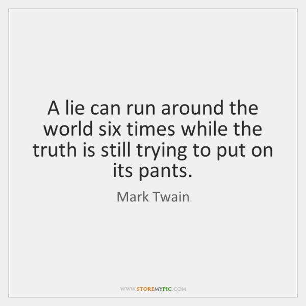 A lie can run around the world six times while the truth ...