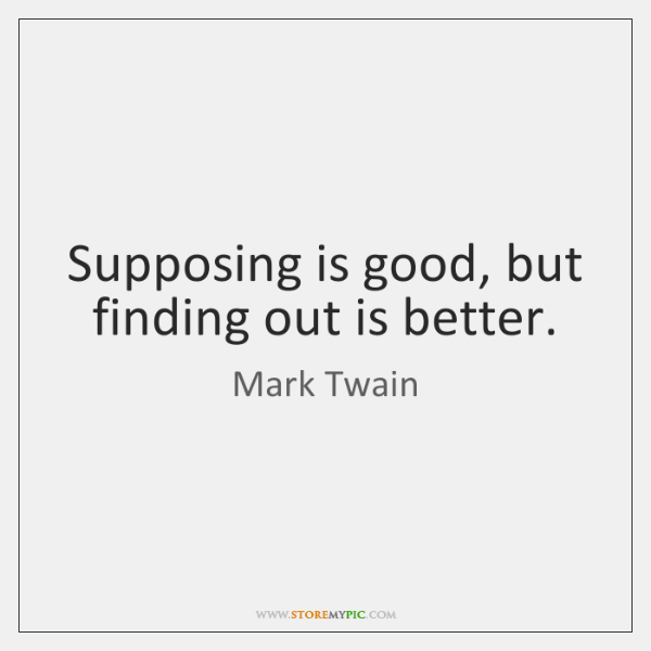 Supposing is good, but finding out is better.