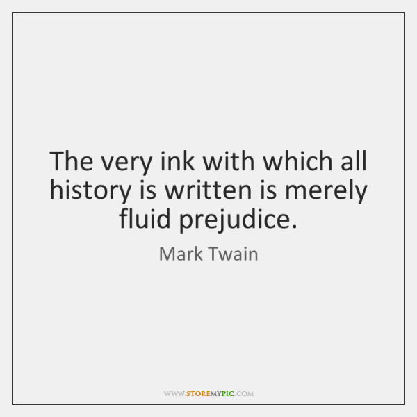 The very ink with which all history is written is merely fluid ...