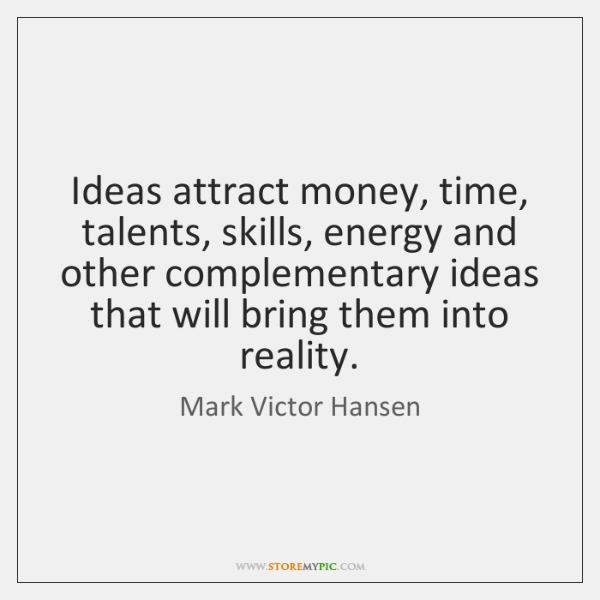 Ideas attract money, time, talents, skills, energy and other complementary ideas that ...