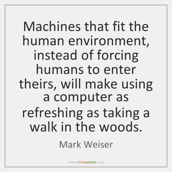 Machines that fit the human environment, instead of forcing humans to enter ...