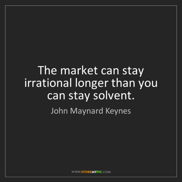 John Maynard Keynes: The market can stay irrational longer than you can stay...