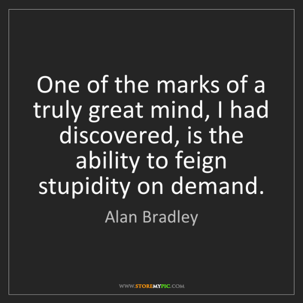Alan Bradley: One of the marks of a truly great mind, I had discovered,...