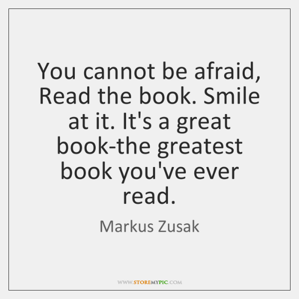 You cannot be afraid, Read the book. Smile at it. It's a ...