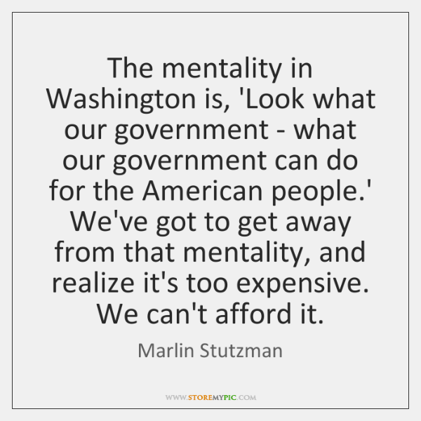 The mentality in Washington is, 'Look what our government - what our ...