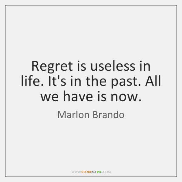 Regret is useless in life. It's in the past. All we have ...