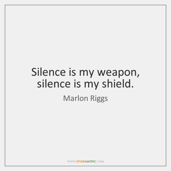 Silence is my weapon, silence is my shield.