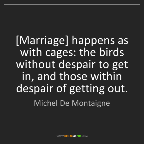 Michel De Montaigne: [Marriage] happens as with cages: the birds without despair...