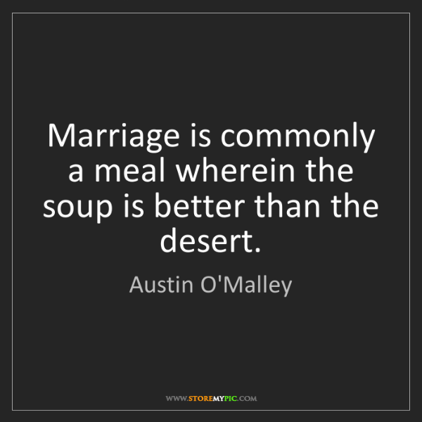 Austin O'Malley: Marriage is commonly a meal wherein the soup is better...