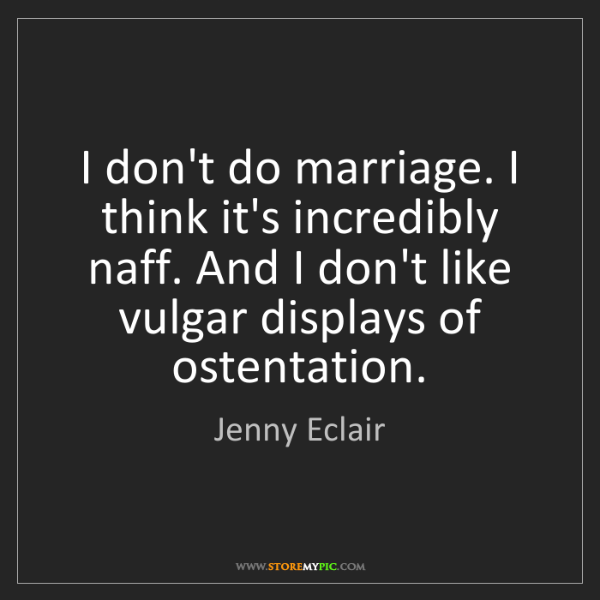 Jenny Eclair: I don't do marriage. I think it's incredibly naff. And...