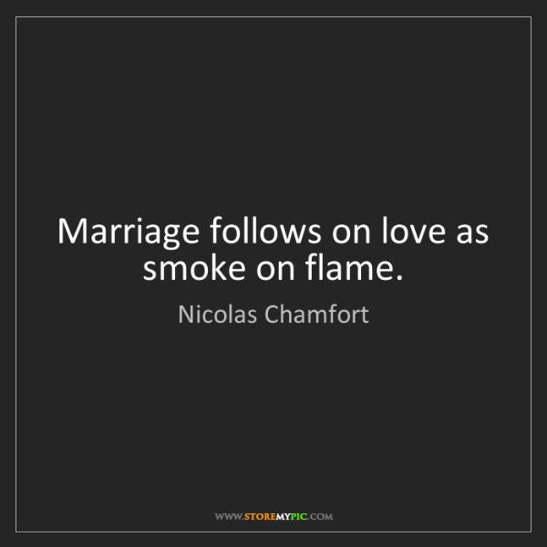 Nicolas Chamfort: Marriage follows on love as smoke on flame.