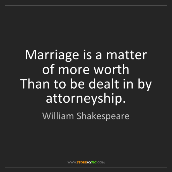 William Shakespeare: Marriage is a matter of more worth  Than to be dealt...