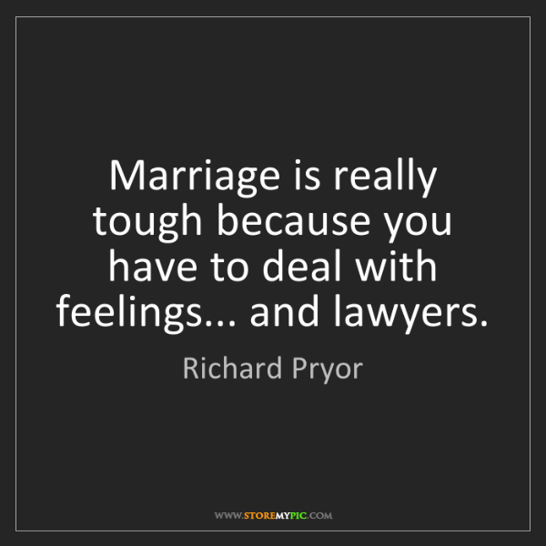 Richard Pryor: Marriage is really tough because you have to deal with...