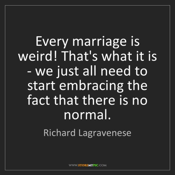 Richard Lagravenese: Every marriage is weird! That's what it is - we just...