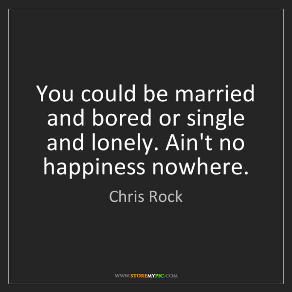 Chris Rock: You could be married and bored or single and lonely....