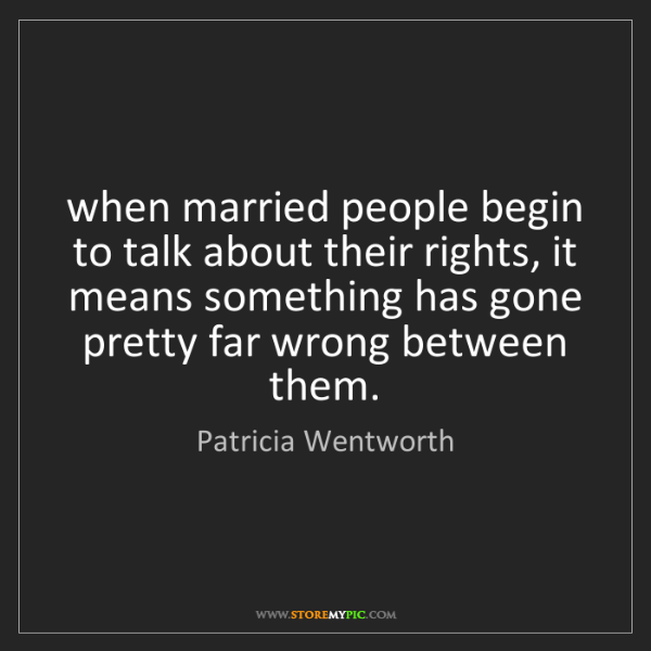 Patricia Wentworth: when married people begin to talk about their rights,...
