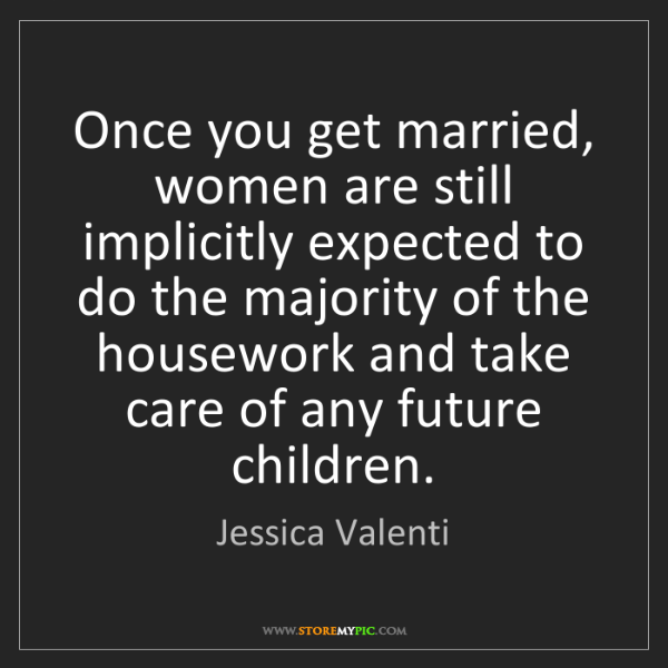 Jessica Valenti: Once you get married, women are still implicitly expected...