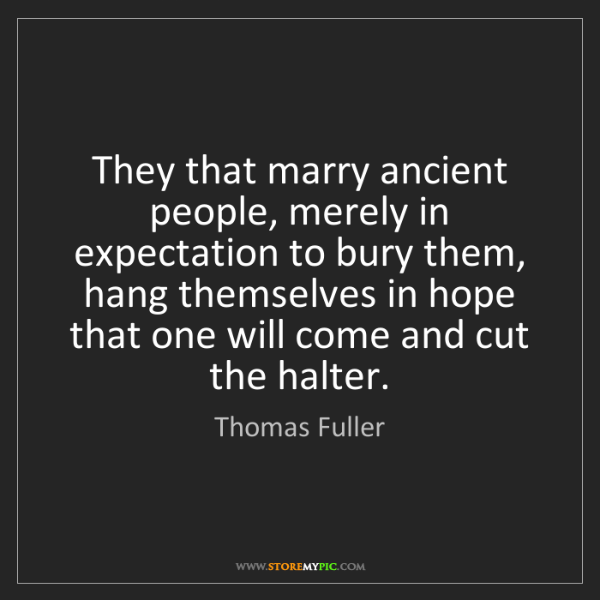 Thomas Fuller: They that marry ancient people, merely in expectation...
