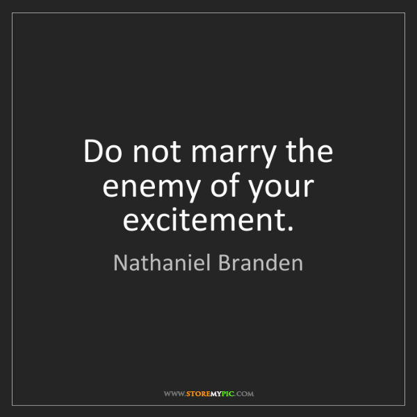 Nathaniel Branden: Do not marry the enemy of your excitement.