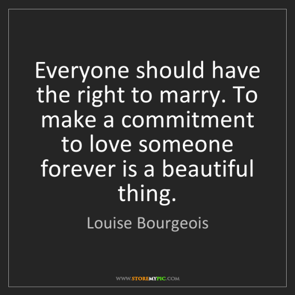 Louise Bourgeois: Everyone should have the right to marry. To make a commitment...