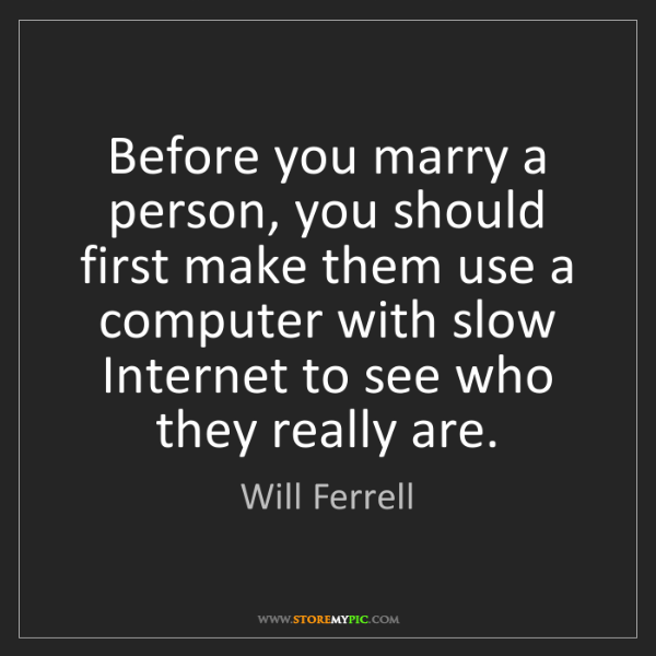 Will Ferrell: Before you marry a person, you should first make them...
