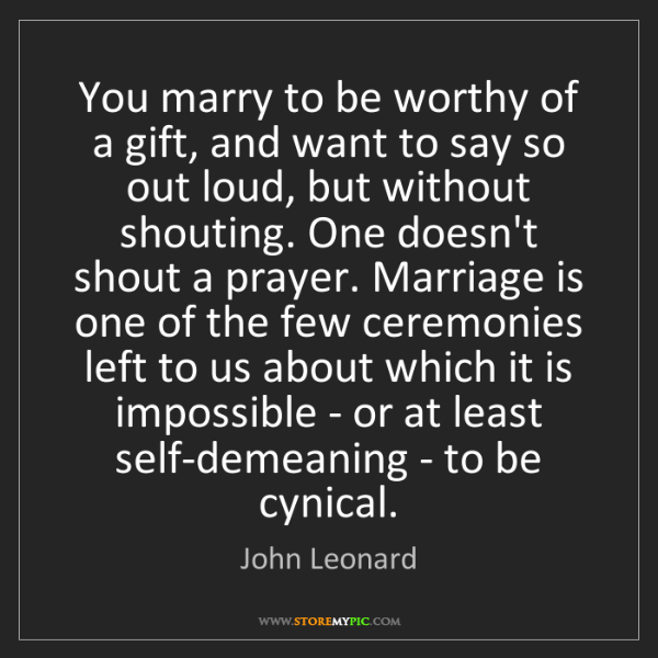 John Leonard: You marry to be worthy of a gift, and want to say so...