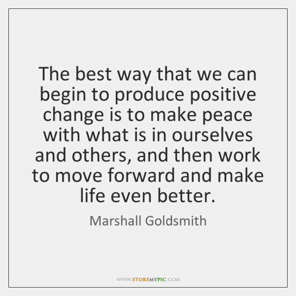 The best way that we can begin to produce positive change is ...