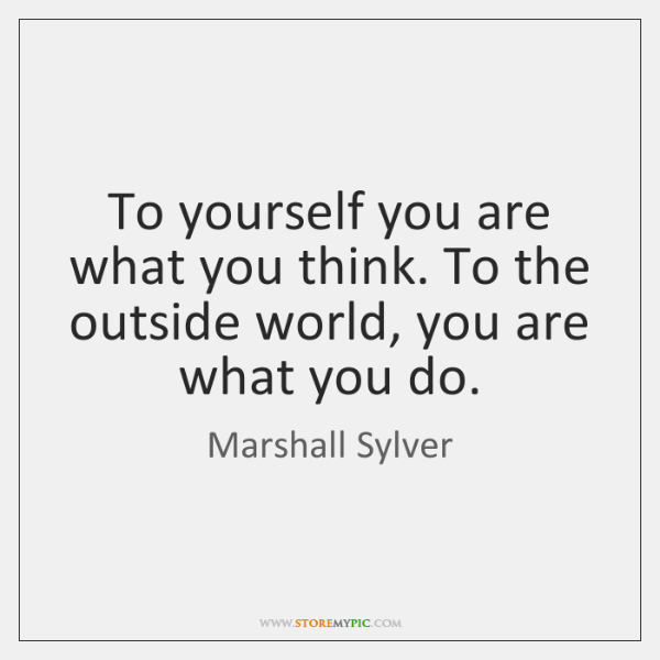To yourself you are what you think. To the outside world, you ...