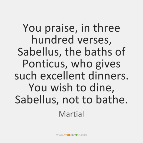 You praise, in three hundred verses, Sabellus, the baths of Ponticus, who ...
