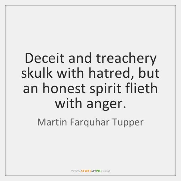 Deceit and treachery skulk with hatred, but an honest spirit flieth with ...