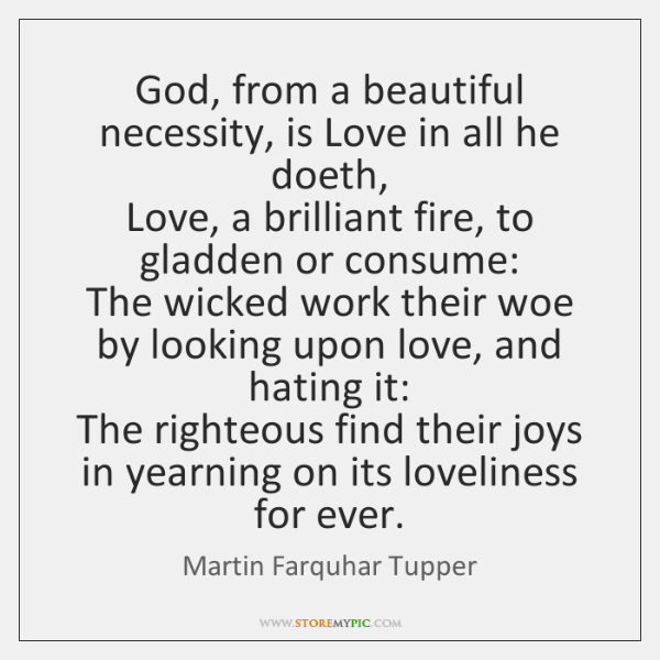 God, from a beautiful necessity, is Love in all he doeth,   Love, ...