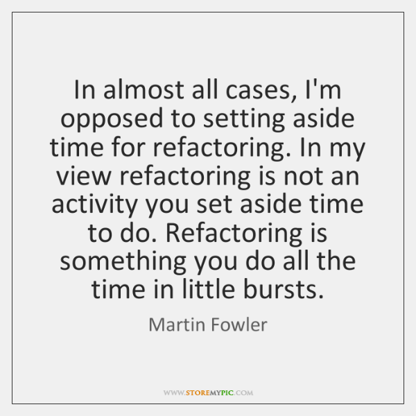 In almost all cases, I'm opposed to setting aside time for refactoring. ...