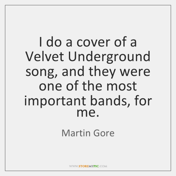 I do a cover of a Velvet Underground song, and they were ...