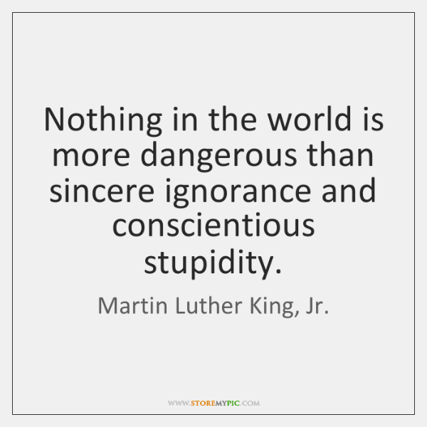 Nothing in the world is more dangerous than sincere ignorance and conscientious ...