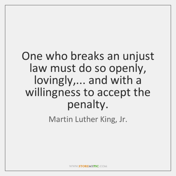 One who breaks an unjust law must do so openly, lovingly,... and ...