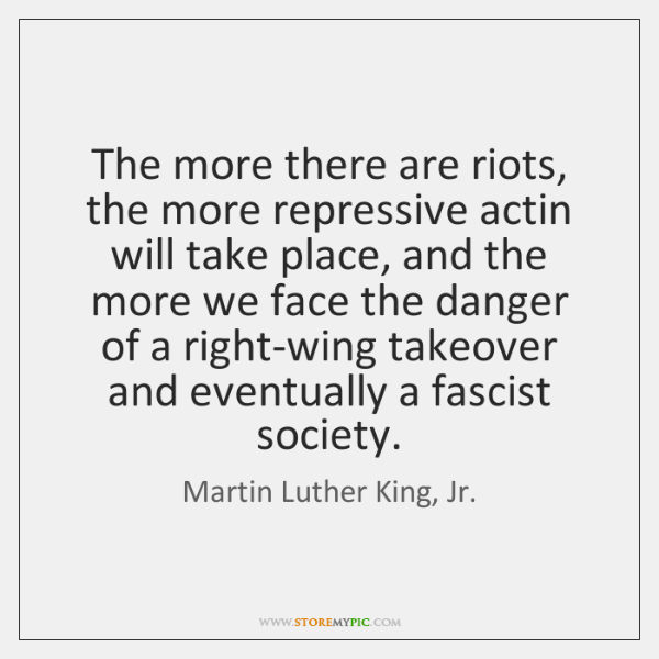 The more there are riots, the more repressive actin will take place, ...