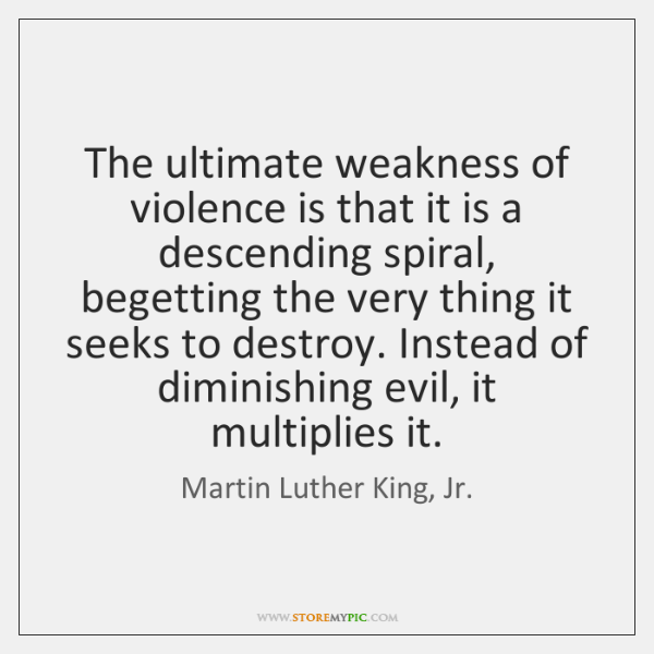 The ultimate weakness of violence is that it is a descending spiral, ...