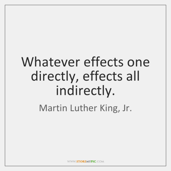 Whatever effects one directly, effects all indirectly.