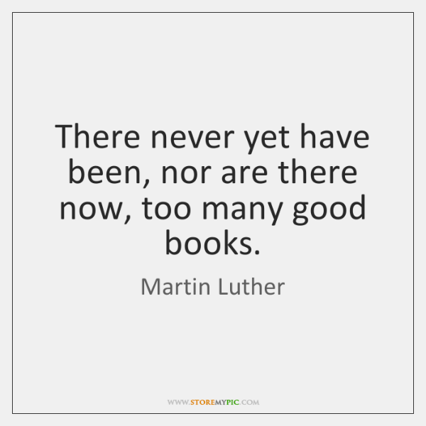 There never yet have been, nor are there now, too many good ...